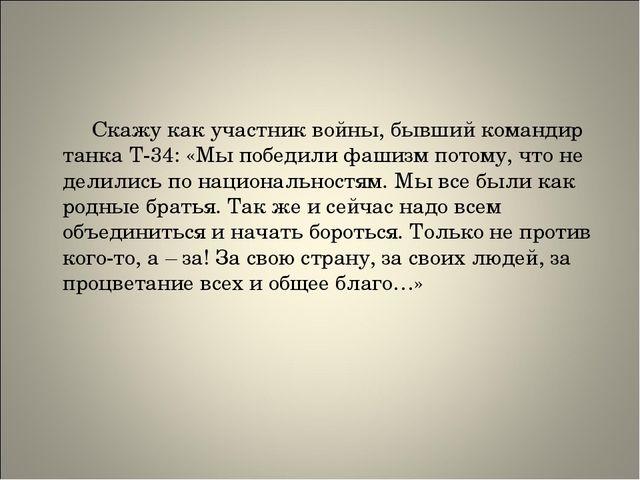 Скажу как участник войны, бывший командир танка Т-34: «Мы победили фашизм по...