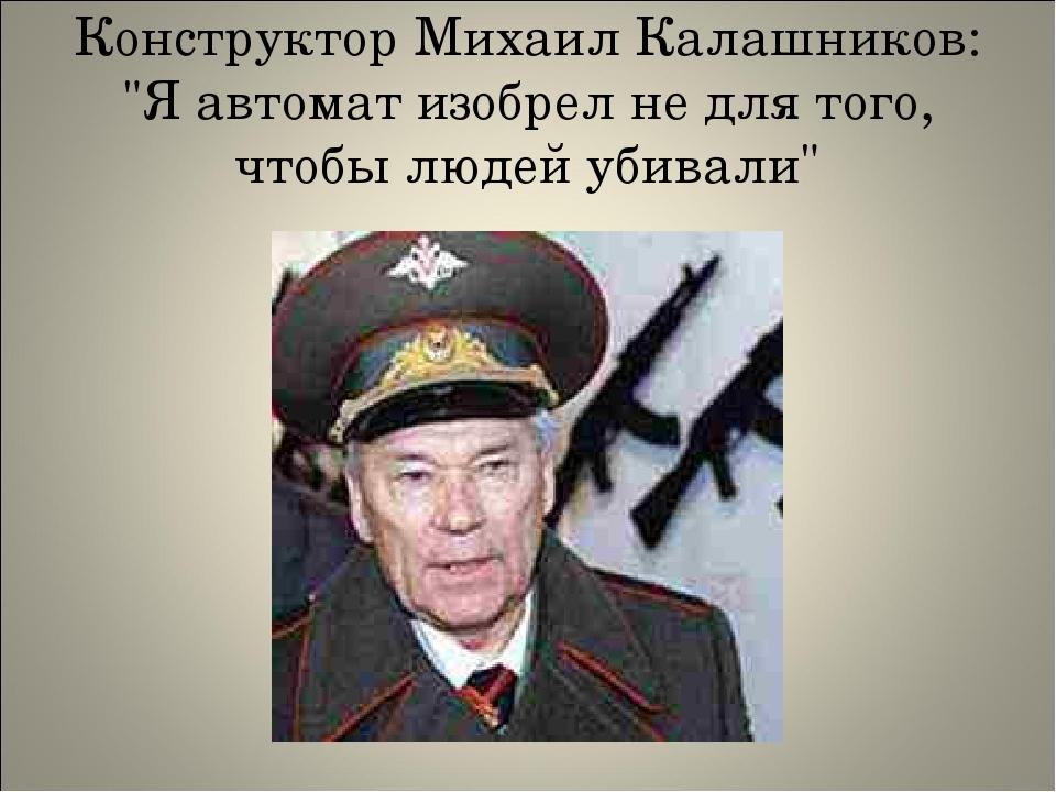 """Конструктор Михаил Калашников: """"Я автомат изобрел не для того, чтобы людей уб..."""