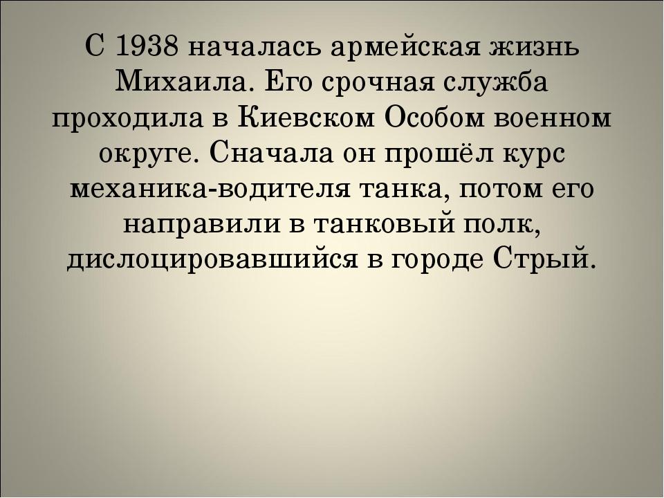 С 1938 началась армейская жизнь Михаила. Его срочная служба проходила в Киев...