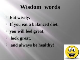 Wisdom words Eat wisely. If you eat a balanced diet, you will feel great, loo