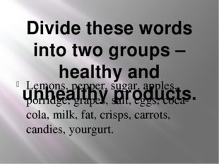 Divide these words into two groups – healthy and unhealthy products. Lemons,