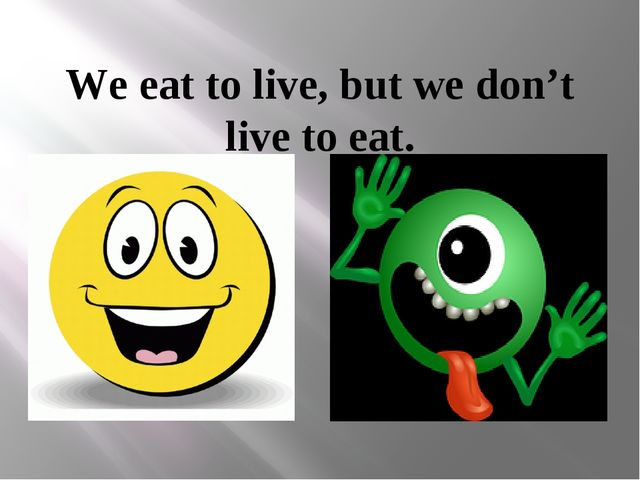 We eat to live, but we don't live to eat.