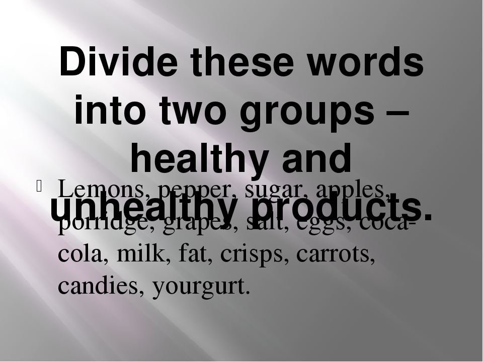 Divide these words into two groups – healthy and unhealthy products. Lemons,...