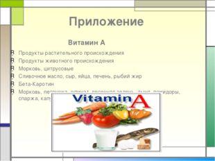 Приложение Витамин А Продукты растительного происхождения Продукты животного