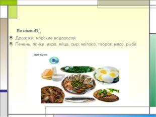 ВитаминВ12 Дрожжи, морские водоросли Печень, почки, икра, яйца, сыр, молоко,