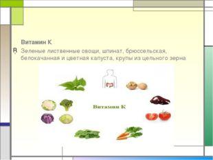 Витамин К Зеленые лиственные овощи, шпинат, брюссельская, белокачанная и цве