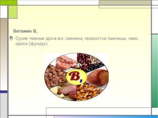 Витамин В1 Сухие пивные дрожжи, свинина, проростки пшеницы, овес, орехи (фун