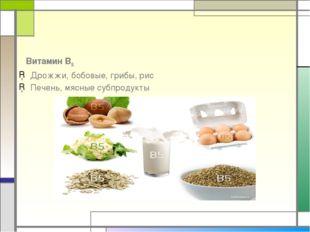 Витамин В5 Дрожжи, бобовые, грибы, рис Печень, мясные субпродукты