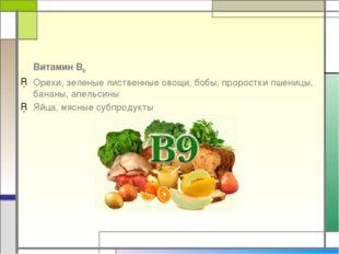 Витамин В9 Орехи, зеленые лиственные овощи, бобы, проростки пшеницы, бананы,