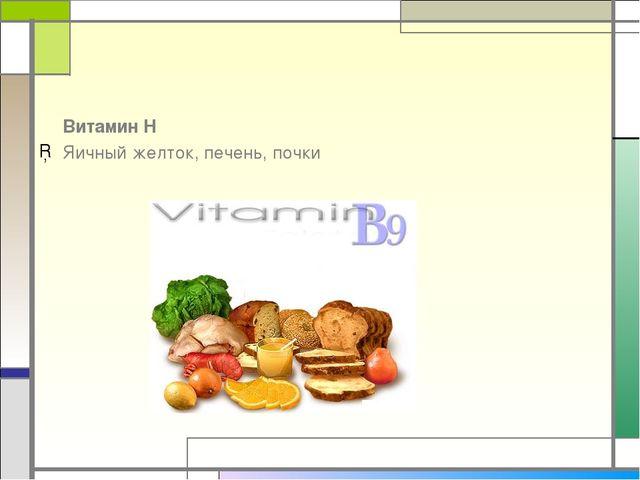 Витамин Н Яичный желток, печень, почки