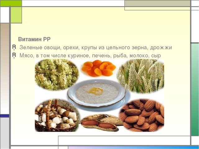 Витамин РР Зеленые овощи, орехи, крупы из цельного зерна, дрожжи Мясо, в том...