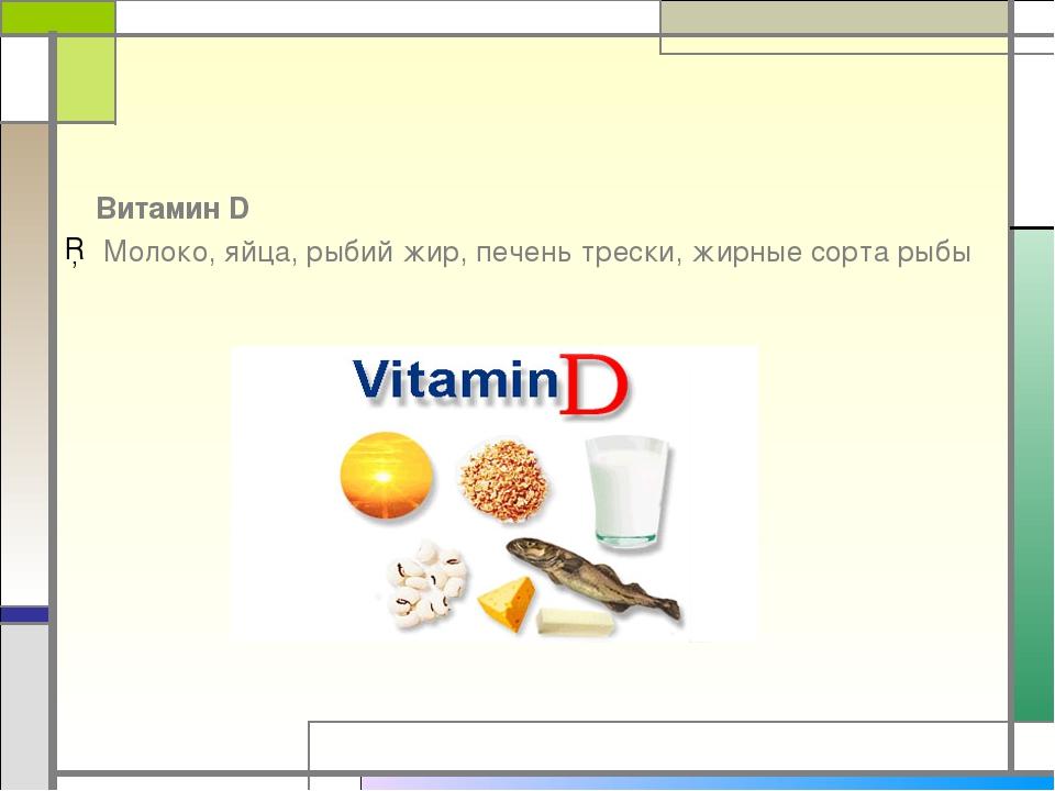 Витамин D Молоко, яйца, рыбий жир, печень трески, жирные сорта рыбы