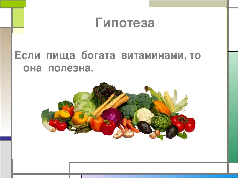 Гипотеза Если пища богата витаминами, то она полезна.