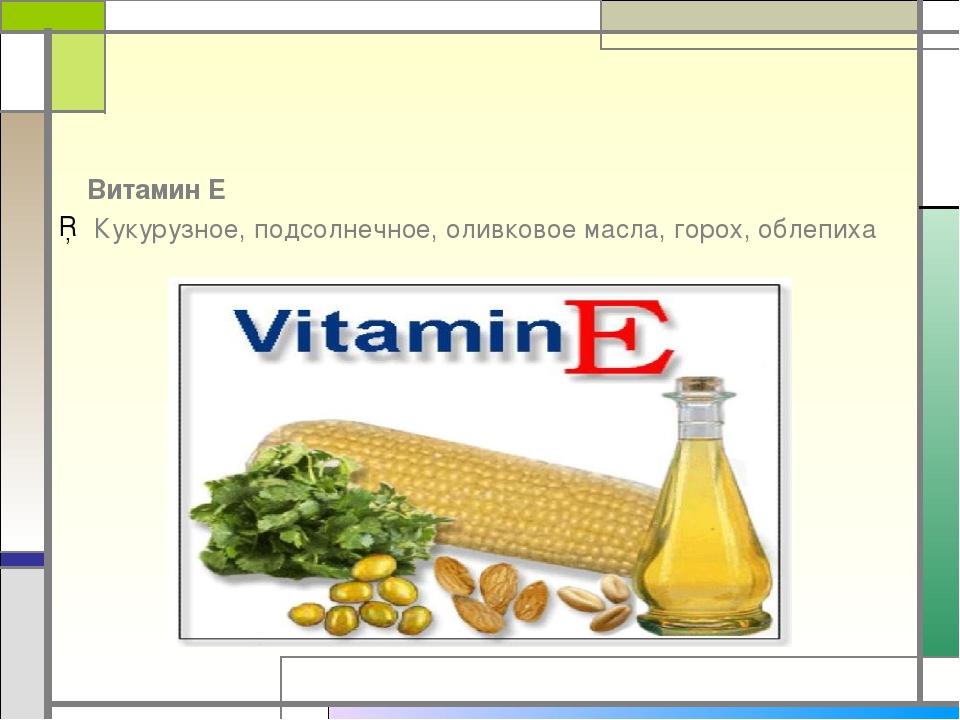 Витамин Е Кукурузное, подсолнечное, оливковое масла, горох, облепиха