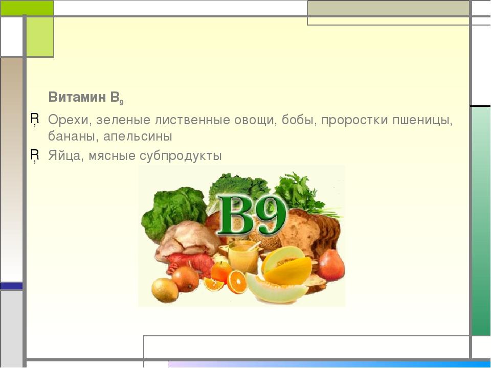 Витамин В9 Орехи, зеленые лиственные овощи, бобы, проростки пшеницы, бананы,...