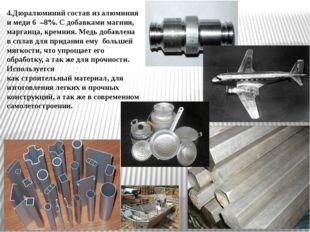 4.Дюралюминий состав из алюминия и меди 6 –8%. С добавками магния, марганца,