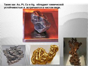 Такие как Au, Pt, Cu и Ag, обладают химической устойчивостью и встречаются в