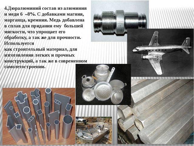 4.Дюралюминий состав из алюминия и меди 6 –8%. С добавками магния, марганца,...