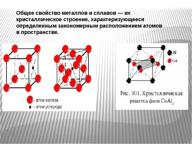 Общее свойство металлов и сплавов — их кристаллическое строение, характеризую...