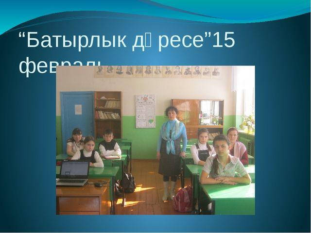 """""""Батырлык дәресе""""15 февраль"""