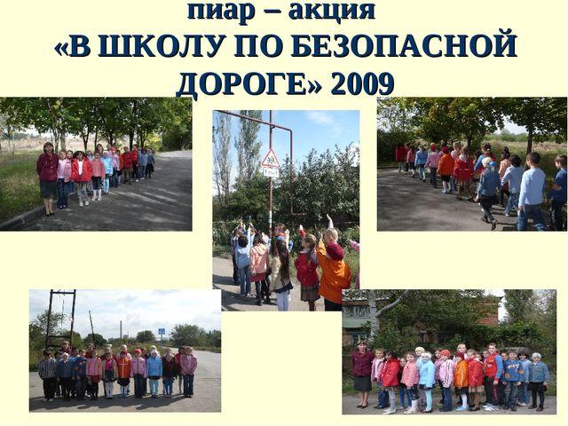 пиар – акция «В ШКОЛУ ПО БЕЗОПАСНОЙ ДОРОГЕ» 2009