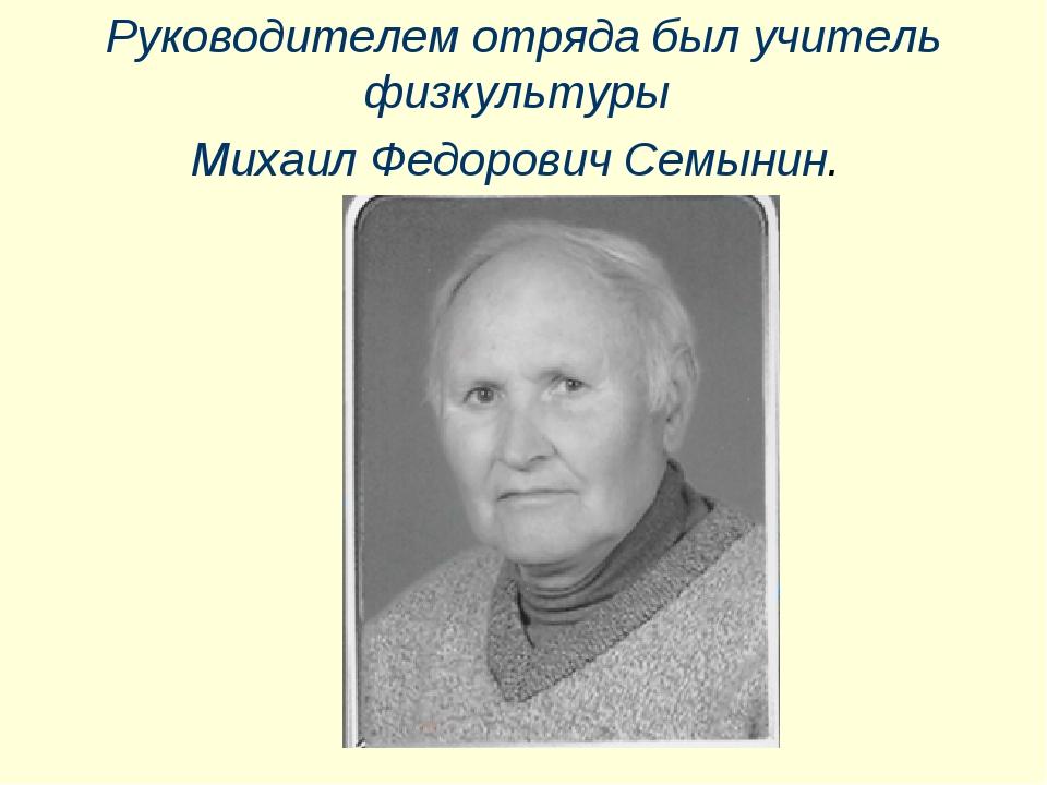 Руководителем отряда был учитель физкультуры Михаил Федорович Семынин.