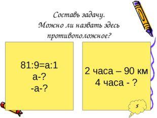 Составь задачу. Можно ли назвать здесь противоположное? 81:9=а:1 а-? -а-? 2 ч