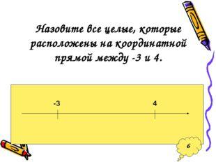 Назовите все целые, которые расположены на координатной прямой между -3 и 4.