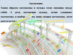 Заключение. Таким образом математика и музыка тесно связанны между собой. А д
