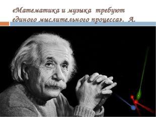 «Математика и музыка требуют единого мыслительного процесса». А. Эйнштейн