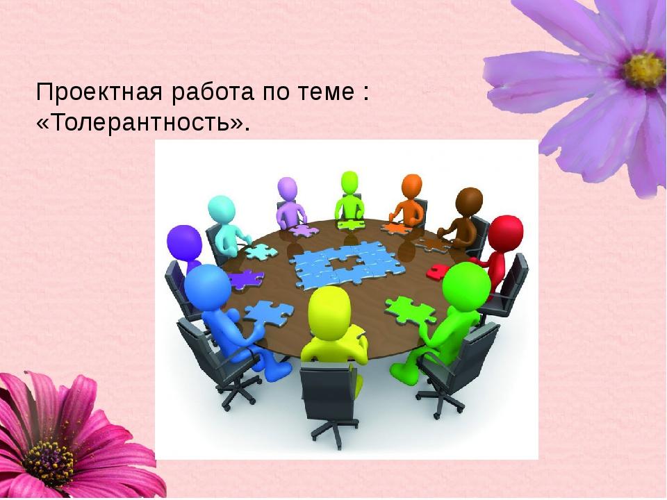 Проектная работа по теме : «Толерантность».