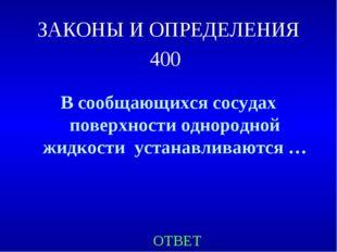 ЗАКОНЫ И ОПРЕДЕЛЕНИЯ 400 В сообщающихся сосудах поверхности однородной жидкос