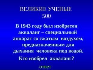 ВЕЛИКИЕ УЧЕНЫЕ 500 В 1943 году был изобретен акваланг – специальный аппарат с