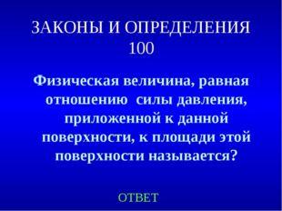 ЗАКОНЫ И ОПРЕДЕЛЕНИЯ 100 Физическая величина, равная отношению силы давления,