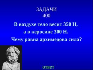 ЗАДАЧИ 400 В воздухе тело весит 350 Н, а в керосине 300 Н. Чему равна архимед