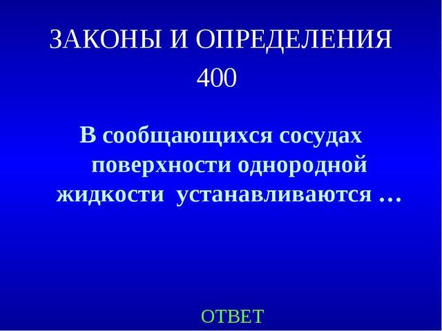 ЗАКОНЫ И ОПРЕДЕЛЕНИЯ 400 В сообщающихся сосудах поверхности однородной жидкос...