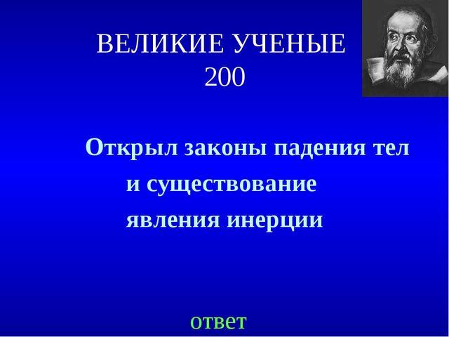 ВЕЛИКИЕ УЧЕНЫЕ 200 Открыл законы падения тел и существование явления инерции...