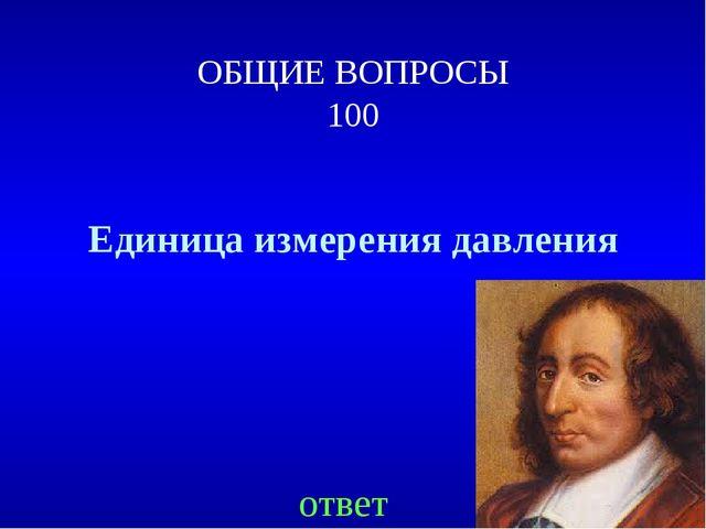 ОБЩИЕ ВОПРОСЫ 100 Единица измерения давления ответ