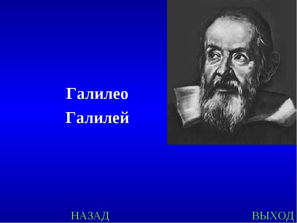 НАЗАД ВЫХОД Галилео Галилей