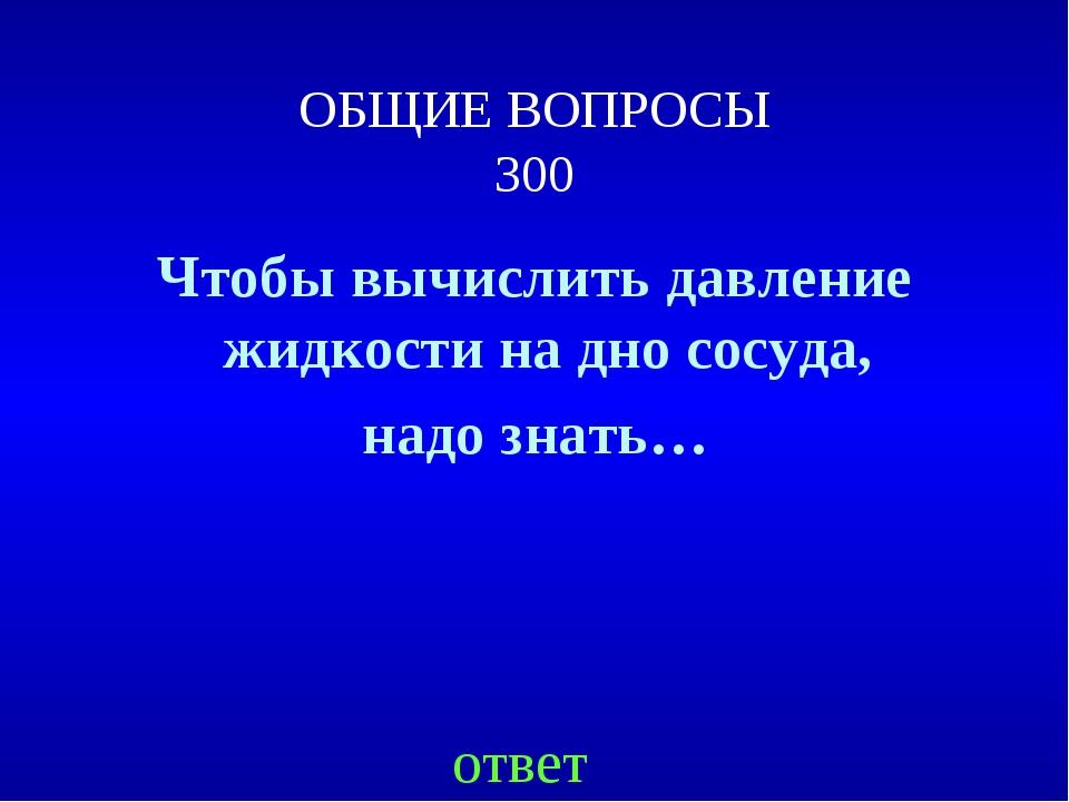 ОБЩИЕ ВОПРОСЫ 300 Чтобы вычислить давление жидкости на дно сосуда, надо знать...