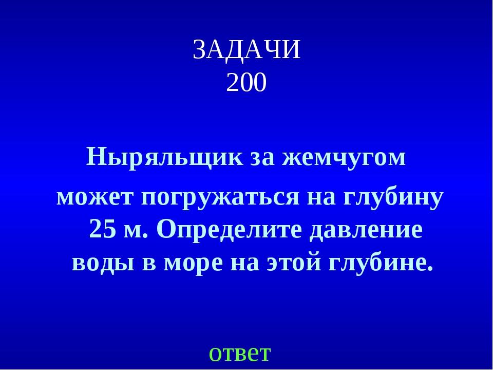 ЗАДАЧИ 200 Ныряльщик за жемчугом может погружаться на глубину 25 м. Определит...