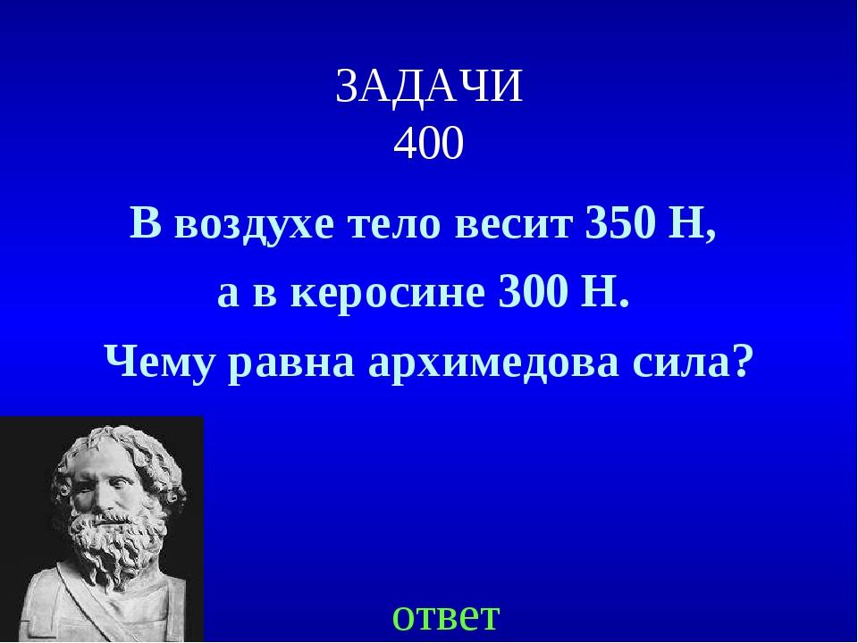 ЗАДАЧИ 400 В воздухе тело весит 350 Н, а в керосине 300 Н. Чему равна архимед...