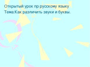 Открытый урок пр русскому языку Тема:Как различить звуки и буквы.