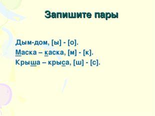 Запишите пары Дым-дом, [ы] - [о]. Маска – каска, [м] - [к]. Крыша – крыса, [ш