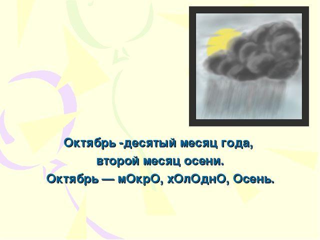 Октябрь -десятый месяц года, второй месяц осени. Октябрь — мОкрО, хОлОднО, О...
