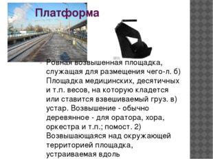 Платформа Ровная возвышенная площадка, служащая для размещения чего-л. б) Пло
