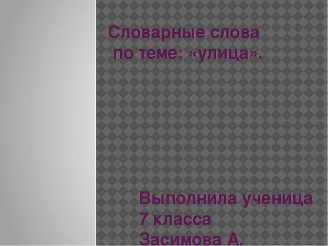 Словарные слова по теме: «улица». Выполнила ученица 7 класса Засимова А. Учит...
