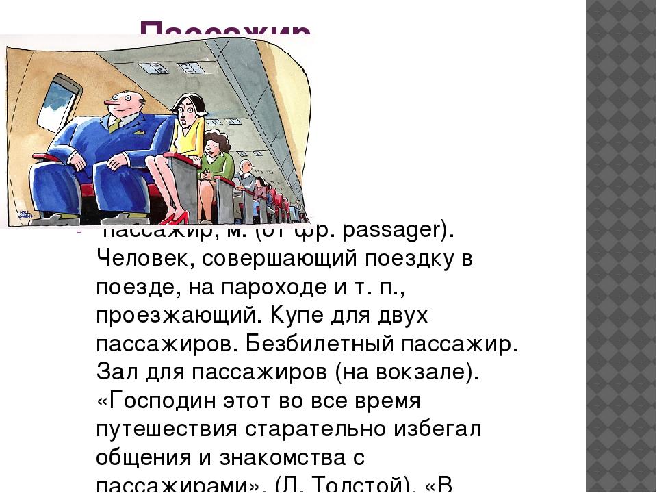 Пассажир пассажир, м. (от фр. passager). Человек, совершающий поездку в поез...