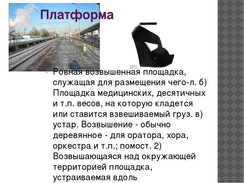 Платформа Ровная возвышенная площадка, служащая для размещения чего-л. б) Пло...