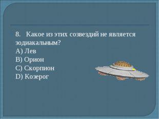 8.Какое из этих созвездий не является зодиакальным? А) Лев B) Орион С) Ско